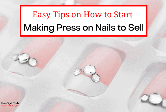 16 Tips on How to Start Making Press on Nails to Sell